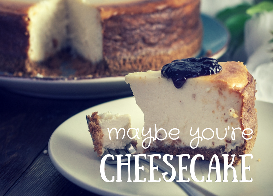 Maybe You're Cheesecake