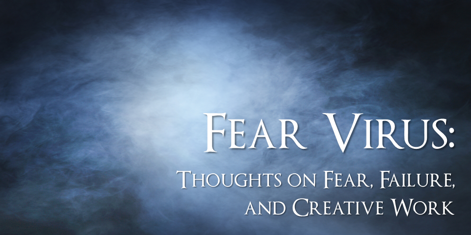 Fear Virus: Thoughts on Fear, Failure, and Creative Work